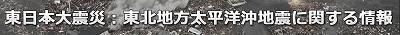東日本大震災・東北地方太平洋沖地震関連最新情報